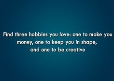 Find Three Hobbies You Love: One to make your money, One to keep you in shape, and One to be creative. #motivationquotes, #lifequotes #thelifementor Visit now: https://www.thelifementor.co.uk/