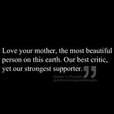 Love your mother, the most beautiful person on this earth. Our best critic, yet our strongest supporter.