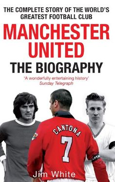 Manchester United: The Biography: The complete story of the world's greatest football club [Kindle Edition] by Jim White
