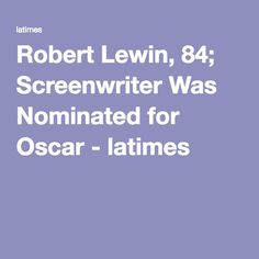Robert Lewin, 84; Screenwriter Was Nominated for Oscar - latimes