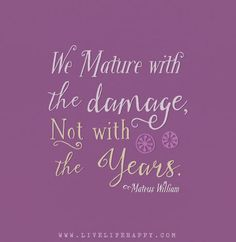 We mature with the damage, not with the years. – Mateus William