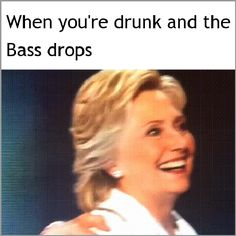 When you're drunk and the bass drops.