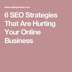 6 SEO Strategies That Are Hurting Your Online Business