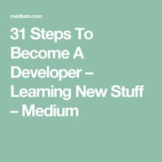 31 Steps To Become A Developer – Learning New Stuff – Medium