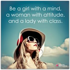 Be a girl with a mind, a woman with attitude, and a lady with class.  #strongwomen #women #quotes