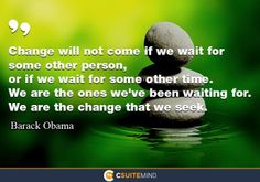 Change will not come if we wait for some other person, or if we wait for some other time. We are the ones we've been waiting for. We are the change that we seek.