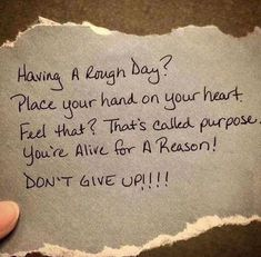 Having a rough day? Place your hand on your heart. Feel that? That's called purpose. You're alive for a reason! Favorite Quotes, Best Quotes, Amazing Quotes, Quotes To Live By, Life Quotes, Rough Day Quotes, Hang In There Quotes, Life Poems, Never Give Up Quotes
