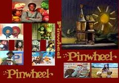 Pinwheel TV Show, on Nickolodeon I believe? Pinwheel, Pinwheel spinning around, look through my pinwheel and see what I found :-)