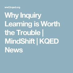 Why Inquiry Learning is Worth the Trouble   MindShift   KQED News