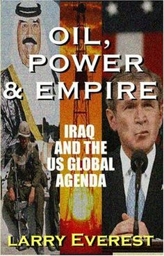Oil, Power, & Empire: Iraq and the U.S. Global Agenda by Larry Everest,  ... Did the U.S. topple Saddam - because of his taste for biological and other weapons of mass destruction? Or was it George Jr.'s revenge for his father? This tightly written book reveals the agenda behind the U.S. moves and why now. Including an overview of history, this book is timeless and timely.