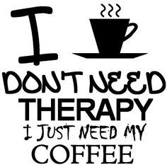 I don't need therapy, I just need coffee