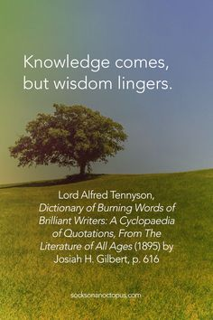 Quote Of The Day: May 31, 2015 - Knowledge comes, but wisdom lingers. — Lord Alfred Tennyson, Dictionary of Burning Words of Brilliant Writers: A Cyclopaedia of Quotations, From The Literature of All Ages (1895) by Josiah H. Gilbert, p. 616 - #quote #quotes #quoteoftheday #qotd #life #knowledge