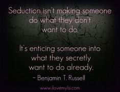 Seduction is enticing someone into what they secretly want to do already. - Love, Sex, Intelligence