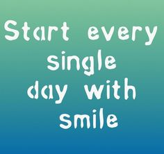 Start every single day with a smile :Quotes and sayings