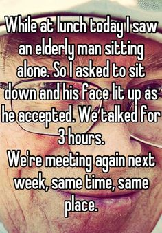 While at lunch today I saw an elderly man sitting alone. So I asked to sit down and his face lit up as he accepted. We talked for 3 hours.  We're meeting again next week, same time, same place.