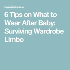 6 Tips on What to Wear After Baby: Surviving Wardrobe Limbo