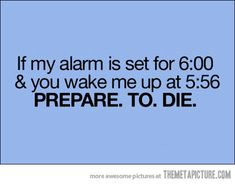 How I feel! My hubby doesn't get up till 7:20 and has an alarm set for 6:45, 6:50, 6:55...and so on until he is awake:(