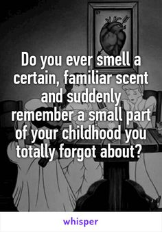 Do you ever smell a certain, familiar scent and suddenly remember a small part of your childhood you totally forgot about?