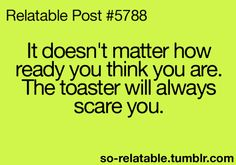 It doesn't matter how ready you are. The toaster will always scare you.