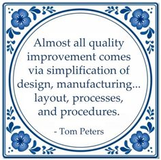 Almost all quality improvement comes via simplication of design, manufacturing ... layout processes, and procedures. - Tom Peters