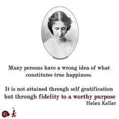 Many persons have a wrong idea of what constitutes true happiness. It is not attained through self gratification but through fidelity to a worthy purpose.  Helen Keller