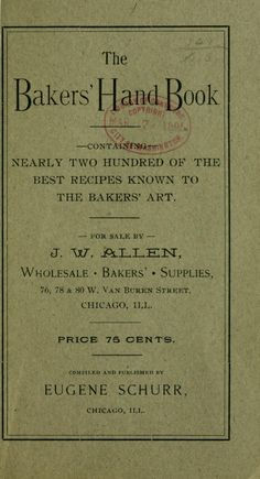 1895 | The Baker's Hand Book: Nearly Two Hundred of the Best Recipes Known to the Bakers' Art | Compiled and Published by Eugene Schurr, Chicago, Illinois | Sold by J. W. Allen |