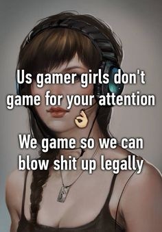 Us gamer girls don& game for your attention We game so we can blow shit up legally Gamer Quotes, Gamer Humor, Gaming Memes, Xbox, Playstation, T Games, Funny Games, Games To Play, Gamer Girls