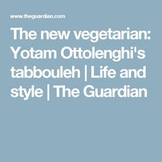 The new vegetarian: Yotam Ottolenghi's tabbouleh | Life and style | The Guardian