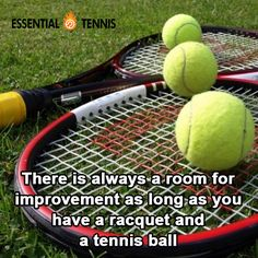 Tennis Quote: There is always a room for improvement as long as you have a racquet and a tennis ball.