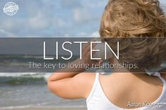 LISTEN.  The key to loving relationships.