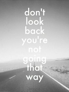 """""""Don't look back you're not going that way."""""""