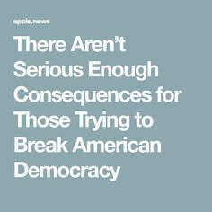 There Aren't Serious Enough Consequences for Those Trying to Break American Democracy