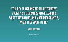 The key to organizing an alternative society is to organize people around wha... - Abbie Hoffman