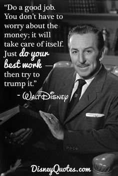 """Do a good job. You don't have to worry about the money; it will take care of itself. Just do your best work–then try to trump it."" - Walt Disney"