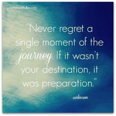Never regret a single moment of the journey.  If it wasn't your destination, it was preparation.  Yes! ❤️❤️❤️