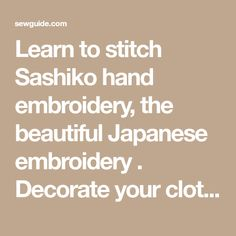 Learn to stitch Sashiko hand embroidery, the beautiful Japanese embroidery . Decorate your clothes with the timeless and elegant Sashiko embroidery designs
