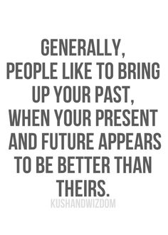 Generally, people like to bring up your #past, when your #present and #future appears to be better than theirs.