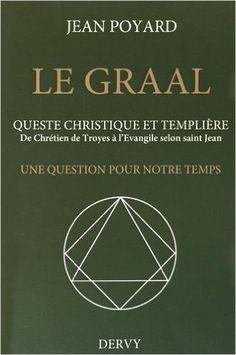 Le Graal : quête christique et templière : De Chrétien de Troyes à l'Evangile…