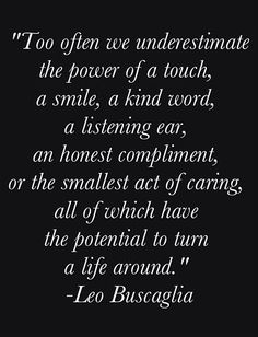 Too often we underestimate the power of a touch, a smile, a kind word, a listening ear, an honest compliment, or the smallest act of caring, all of which have the potential to turn a life around. #Kindness #Compassion #Leo_Buscaglia