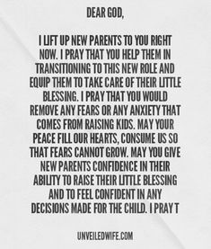 Prayer Of The Day – New Parents --- Dear God, I lift up new parents to you right now. I pray that you help them in transitioning to this new role and equip them to take care of their little blessing. I pray that you would remove any fears or any anxiety that comes from raising kids. May… Read More Here http://unveiledwife.com/prayer-of-the-day-new-parents/