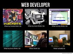 http://weknowmemes.com/wp-content/uploads/2012/02/what-people-think-i-do-web-developer.jpg