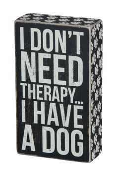 Dog Sign. I dont need therapy... I have a dog.