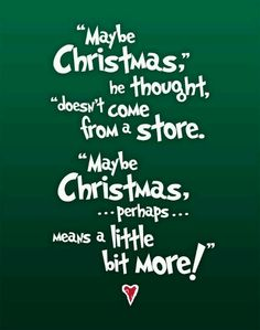 Maybe Christmas he thought doesn't come from a store. Maybe Christmas (perhaps) means a little bit more! - Dr. Seuss