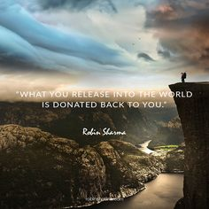 What you release into the world is donated back to you.
