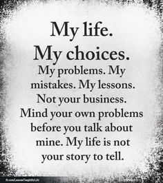 My life. My choices. My problems, my mistakes, my lessons. Mind your own problems before you talk mine. My life isn't your story to tell. Quotable Quotes, Wisdom Quotes, True Quotes, Words Quotes, Motivational Quotes, Inspirational Quotes, Sayings, Qoutes, Deep Thought Quotes
