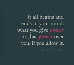 It all begins and ends in your mind. What you give power to, has power over you, if you allow it. - Leon Brown
