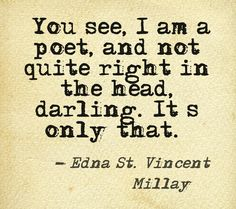 You see, I am a poet, and not quite right in the head, darling. It's only that…