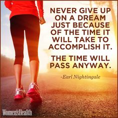 """Never give up on a dream just because of the time it will take to accomplish it. The time will pass anyway. "" - Earl Nightingale    Have a big dream? Click on the quote for tips on how to get what you want."