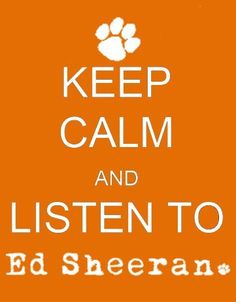 keep calm an listen to ed sheeran <3   LOL Just happen to be listening to him now!!