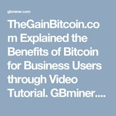 TheGainBitcoin.com Explained the Benefits of Bitcoin for Business Users through Video Tutorial. GBminer.com, an online Bitcoin payment system, recently explained the key benefits of using Bitcoin for business users through video tutorials.| To know more, visit http://gbminer.com